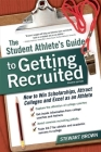 The Student Athlete's Guide to Getting Recruited: How to Win Scholarships, Attract Colleges and Excel as an Athlete Cover Image