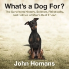 What's a Dog For?: The Surprising History, Science, Philosophy, and Politics of Man's Best Friend Cover Image