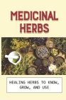 Medicinal Herbs: Healing Herbs To Know, Grow, And Use: Herbs For Healing Cover Image