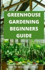 Greenhouse Gardening Beginners Guide: Prefect Guide Step How to Build a Greenhouse and Grow Vegetables, Herbs and Fruit All Year-Round Cover Image